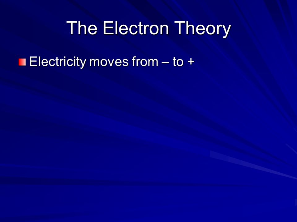 The Electron Theory Electricity moves from – to +