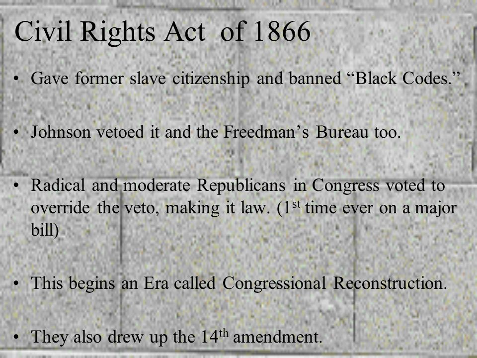 Civil Rights Act of 1866 Gave former slave citizenship and banned Black Codes. Johnson vetoed it and the Freedman's Bureau too.