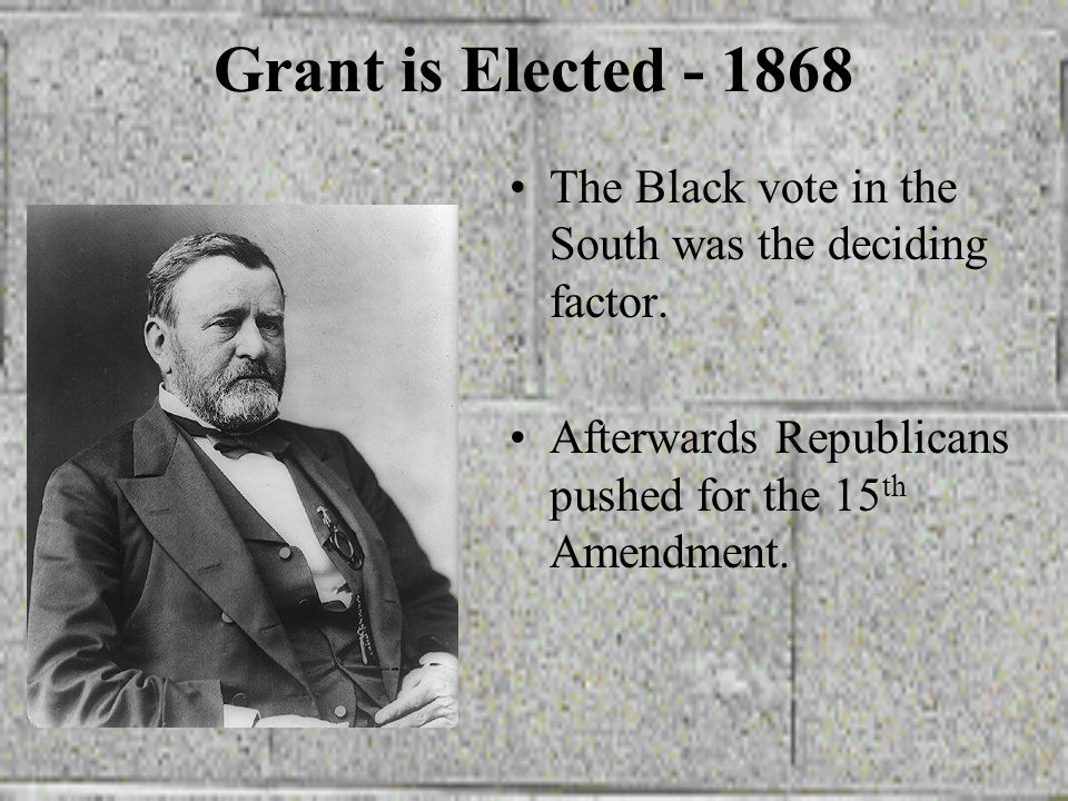 Grant is Elected The Black vote in the South was the deciding factor.