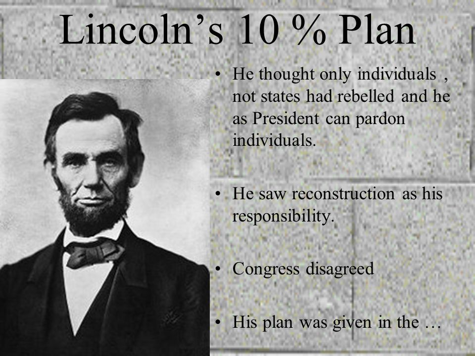 Lincoln's 10 % Plan He thought only individuals , not states had rebelled and he as President can pardon individuals.