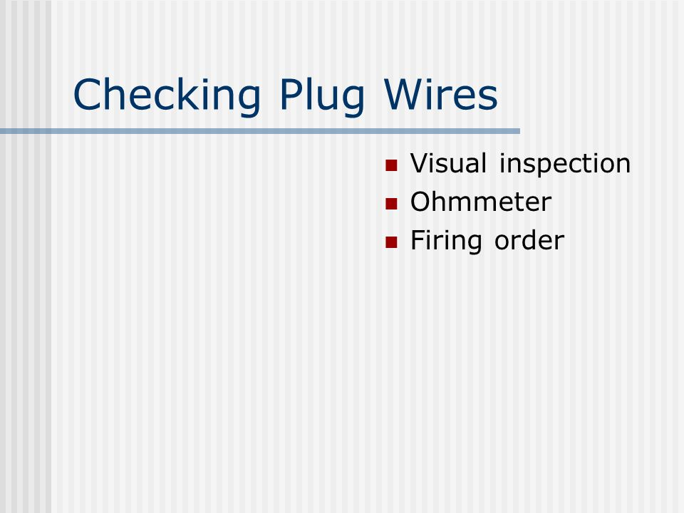 Checking Plug Wires Visual inspection Ohmmeter Firing order