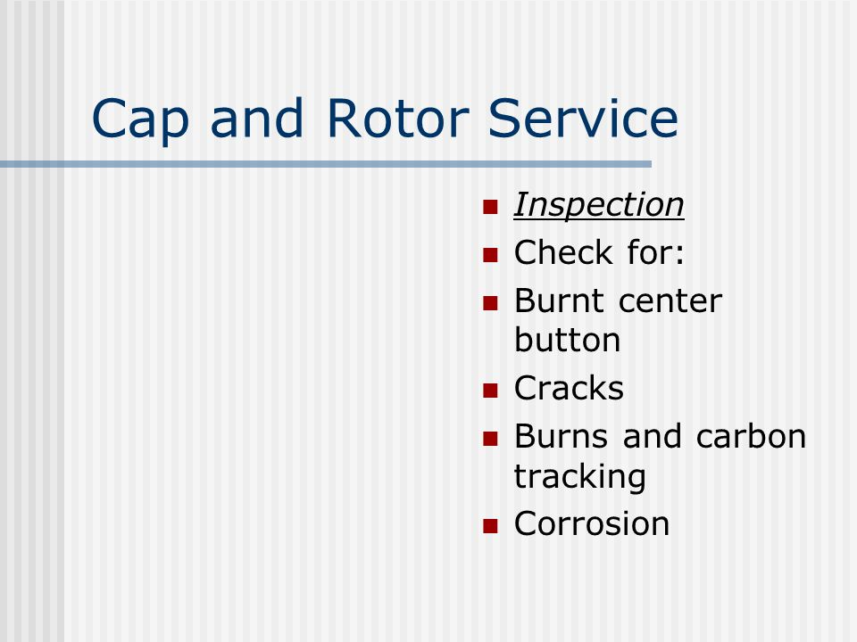 Cap and Rotor Service Inspection Check for: Burnt center button Cracks