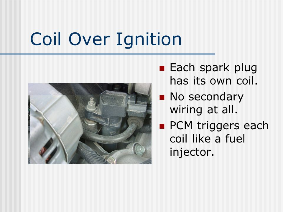 Coil Over Ignition Each spark plug has its own coil.