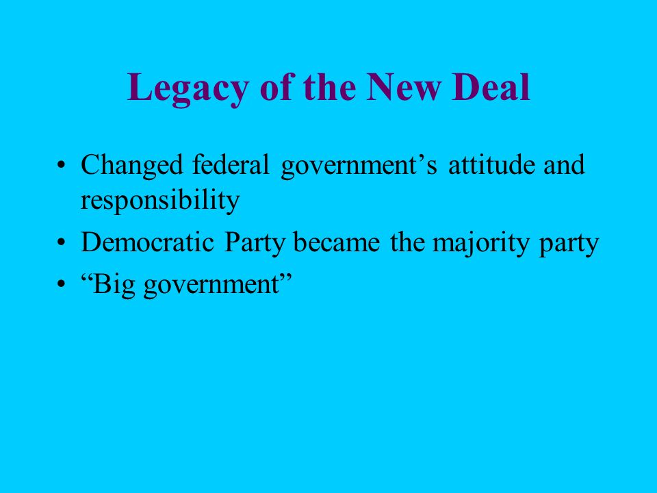 Legacy of the New Deal Changed federal government's attitude and responsibility. Democratic Party became the majority party.