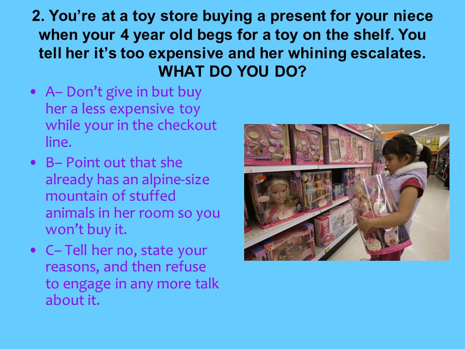 2. You're at a toy store buying a present for your niece when your 4 year old begs for a toy on the shelf. You tell her it's too expensive and her whining escalates. WHAT DO YOU DO
