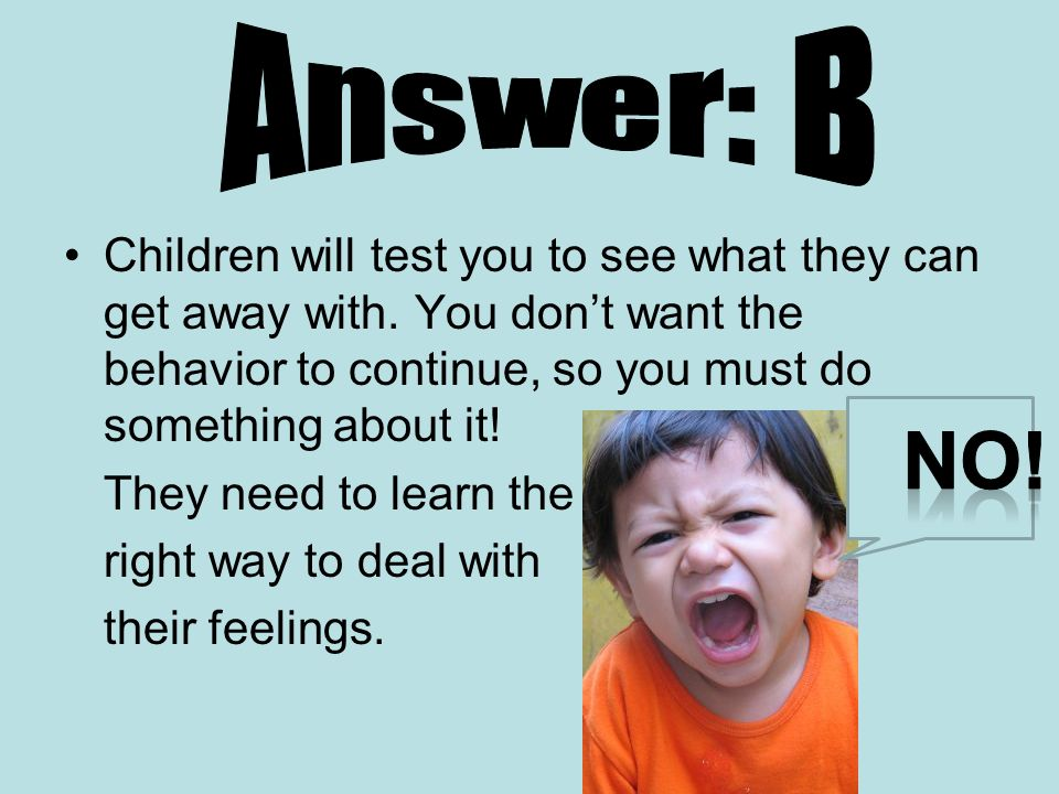 Answer: B Children will test you to see what they can get away with. You don't want the behavior to continue, so you must do something about it!