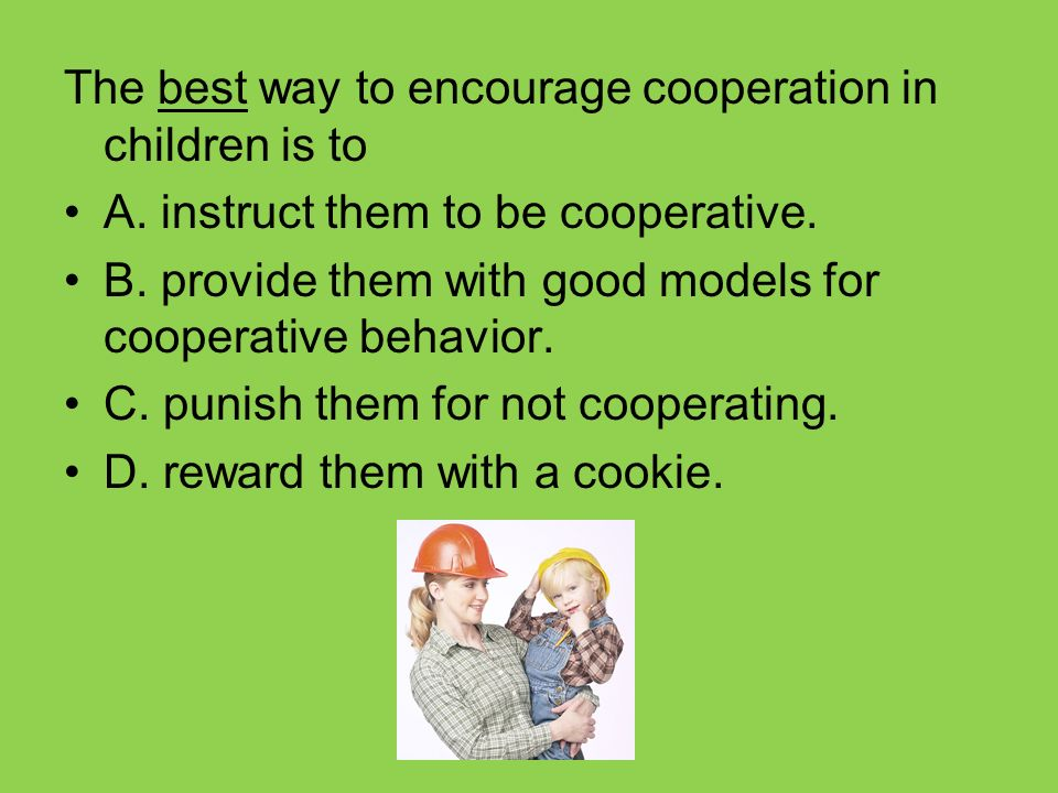 The best way to encourage cooperation in children is to