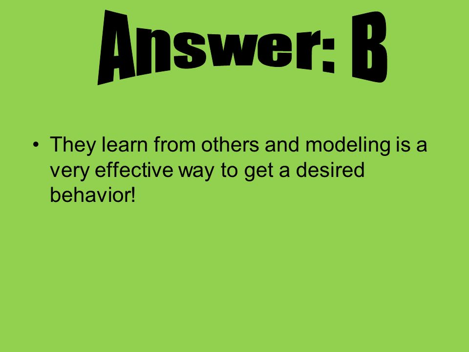 Answer: B They learn from others and modeling is a very effective way to get a desired behavior!