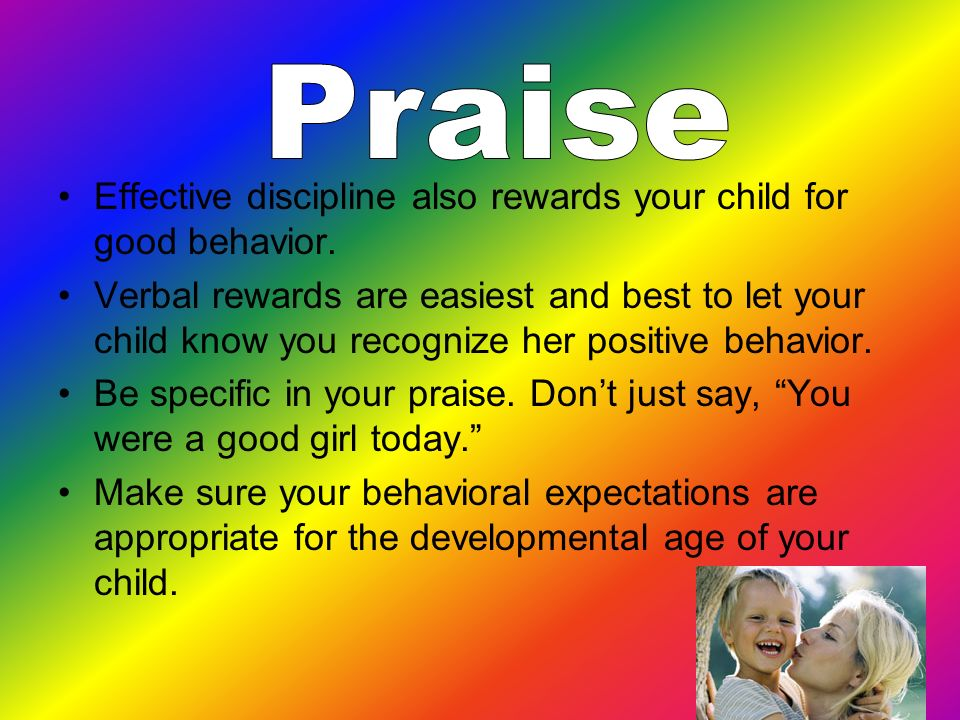 Praise Effective discipline also rewards your child for good behavior.