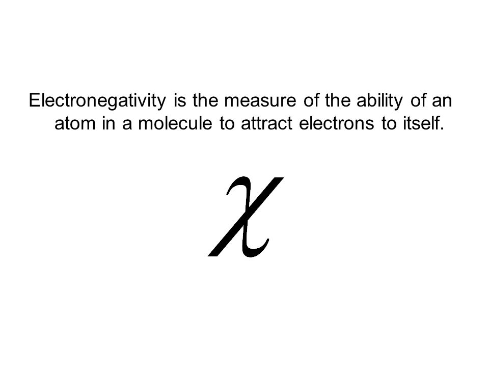 Electronegativity is the measure of the ability of an atom in a molecule to attract electrons to itself.