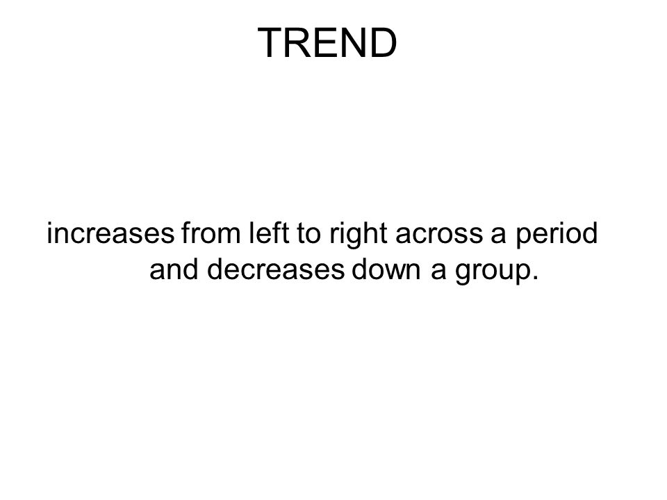 TREND increases from left to right across a period and decreases down a group.