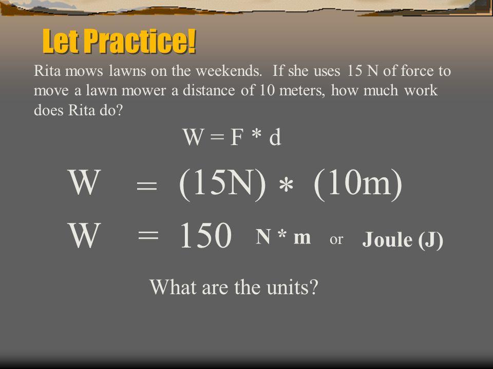W (15N) (10m) = * W = 150 Let Practice! W = F * d N * m Joule (J)