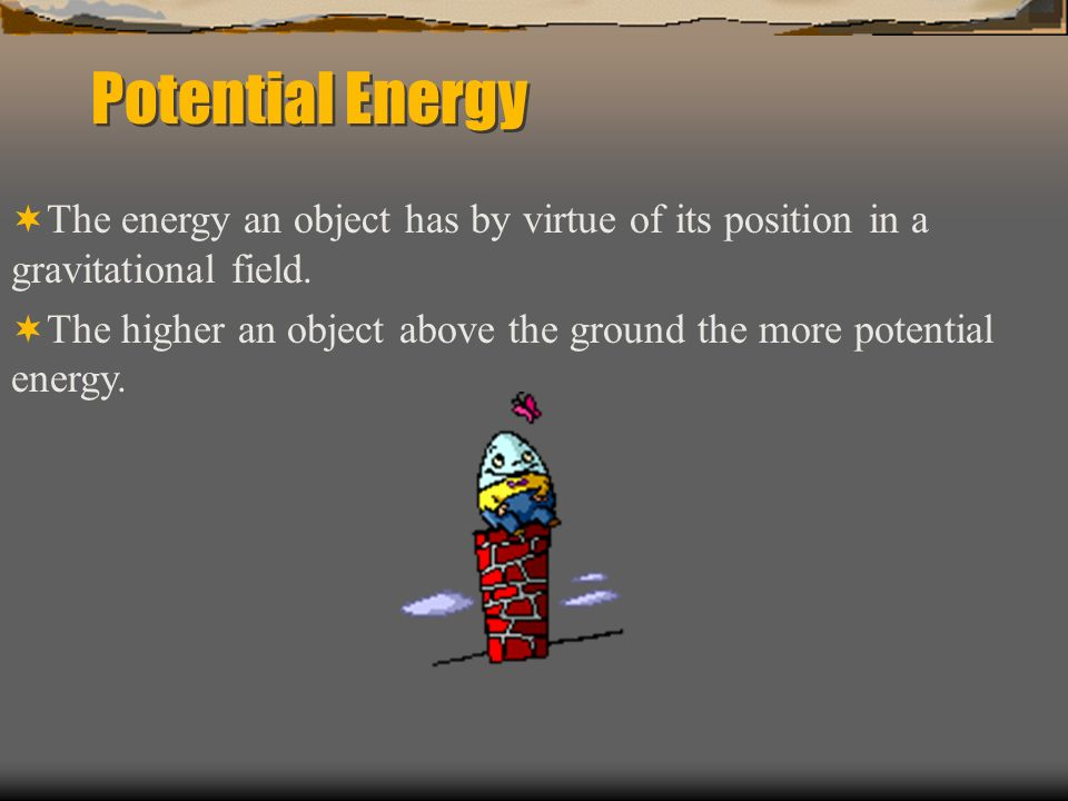 Potential EnergyThe energy an object has by virtue of its position in a gravitational field.