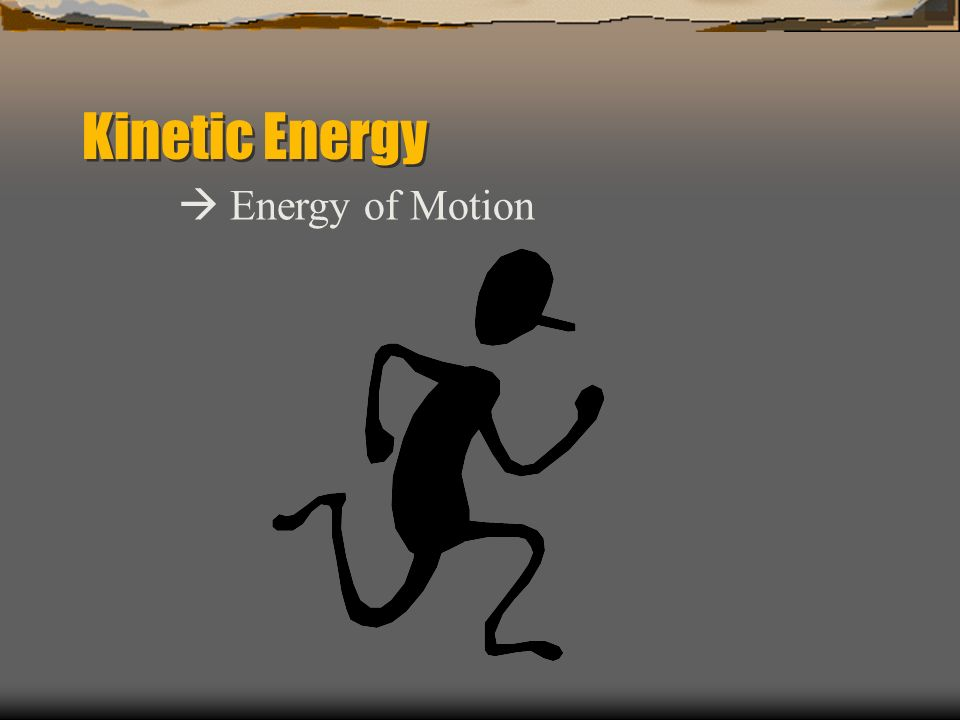 Kinetic Energy  Energy of Motion