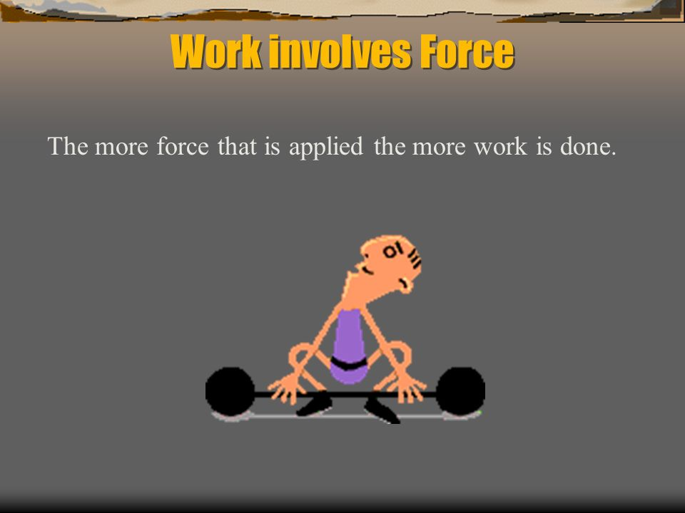 Work involves Force The more force that is applied the more work is done.