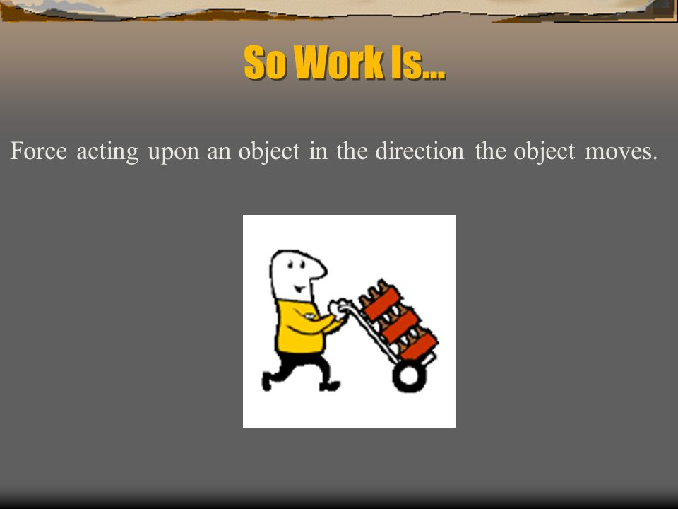 So Work Is… Force acting upon an object in the direction the object moves.