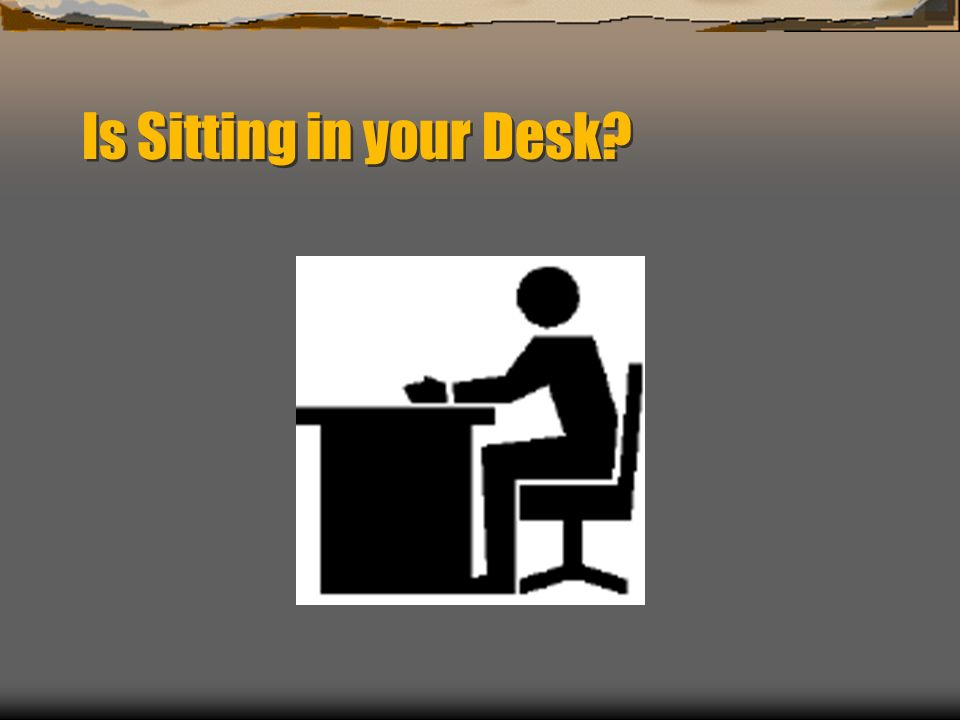 Is Sitting in your Desk