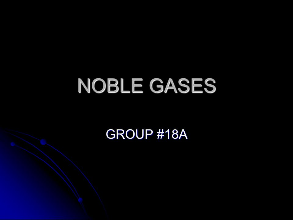 NOBLE GASES GROUP #18A
