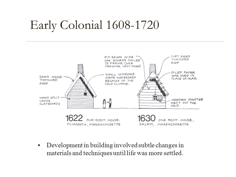 Early Colonial 1608-1720 Development in building involved subtle changes in materials and techniques until life was more settled.