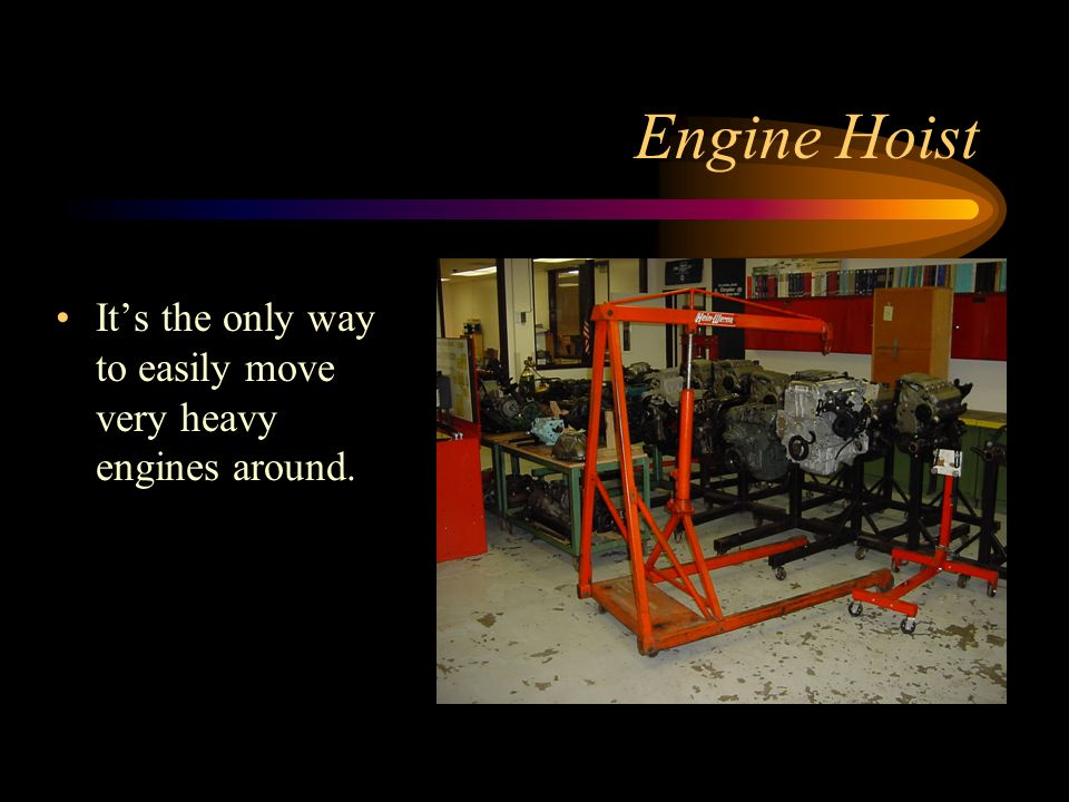 Engine Hoist It's the only way to easily move very heavy engines around.