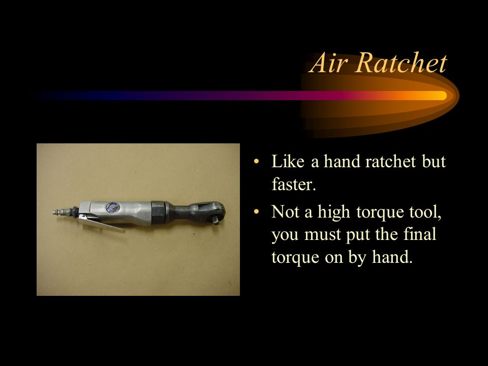 Air Ratchet Like a hand ratchet but faster.