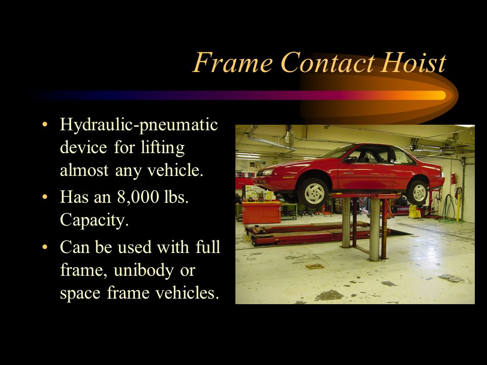 Frame Contact Hoist Hydraulic-pneumatic device for lifting almost any vehicle. Has an 8,000 lbs. Capacity.