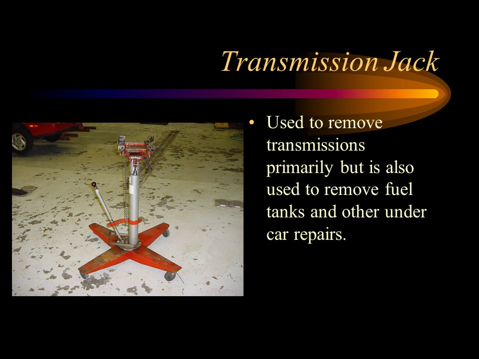 Transmission Jack Used to remove transmissions primarily but is also used to remove fuel tanks and other under car repairs.