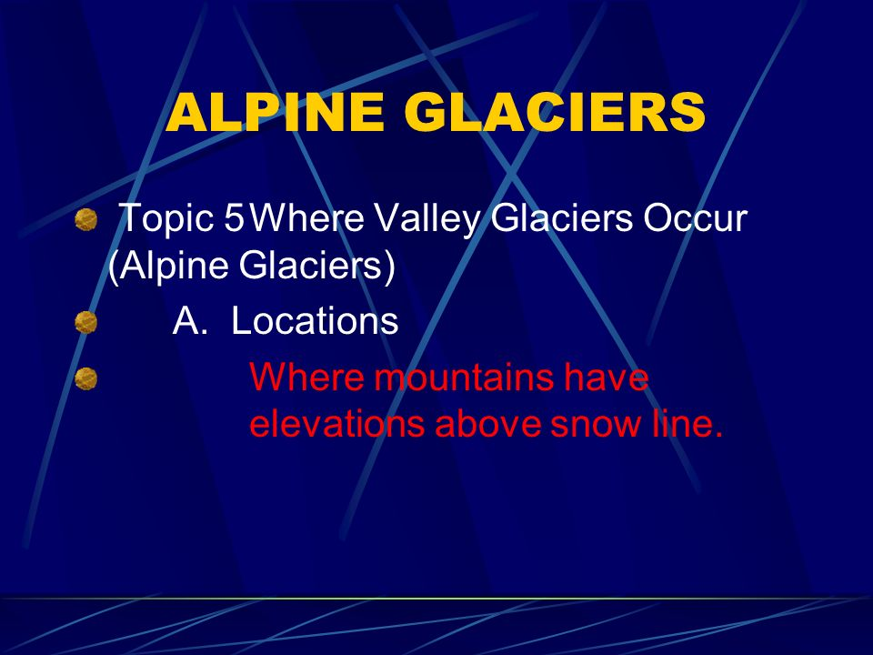ALPINE GLACIERS Topic 5 Where Valley Glaciers Occur (Alpine Glaciers)