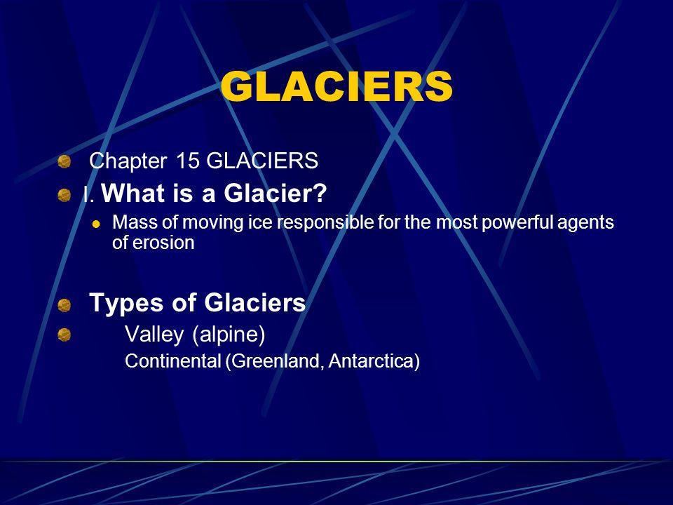 GLACIERS Chapter 15 GLACIERS I. What is a Glacier Types of Glaciers