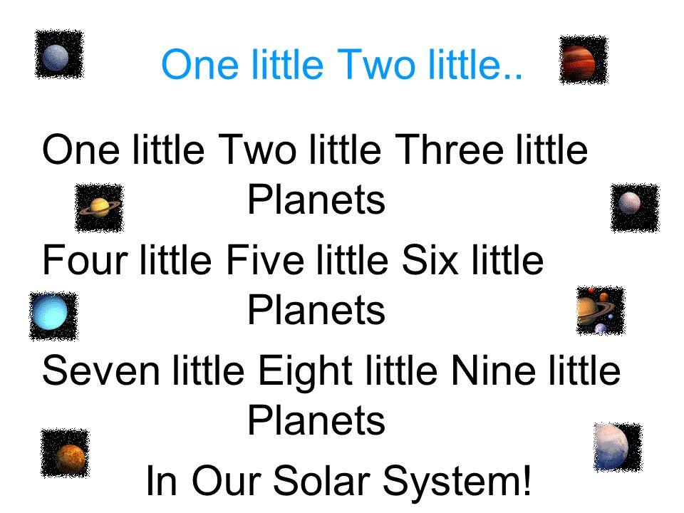 One little Two little.. One little Two little Three little Planets. Four little Five little Six little Planets.
