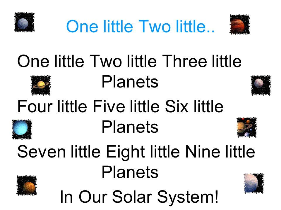 One little Two little.. One little Two little Three little Planets. Four little Five little Six little Planets.