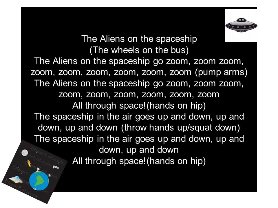 The Aliens on the spaceship (The wheels on the bus) The Aliens on the spaceship go zoom, zoom zoom, zoom, zoom, zoom, zoom, zoom, zoom (pump arms) The Aliens on the spaceship go zoom, zoom zoom, zoom, zoom, zoom, zoom, zoom, zoom All through space!(hands on hip) The spaceship in the air goes up and down, up and down, up and down (throw hands up/squat down) The spaceship in the air goes up and down, up and down, up and down All through space!(hands on hip)