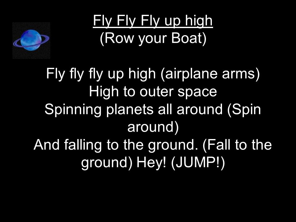Fly Fly Fly up high (Row your Boat) Fly fly fly up high (airplane arms) High to outer space Spinning planets all around (Spin around) And falling to the ground.