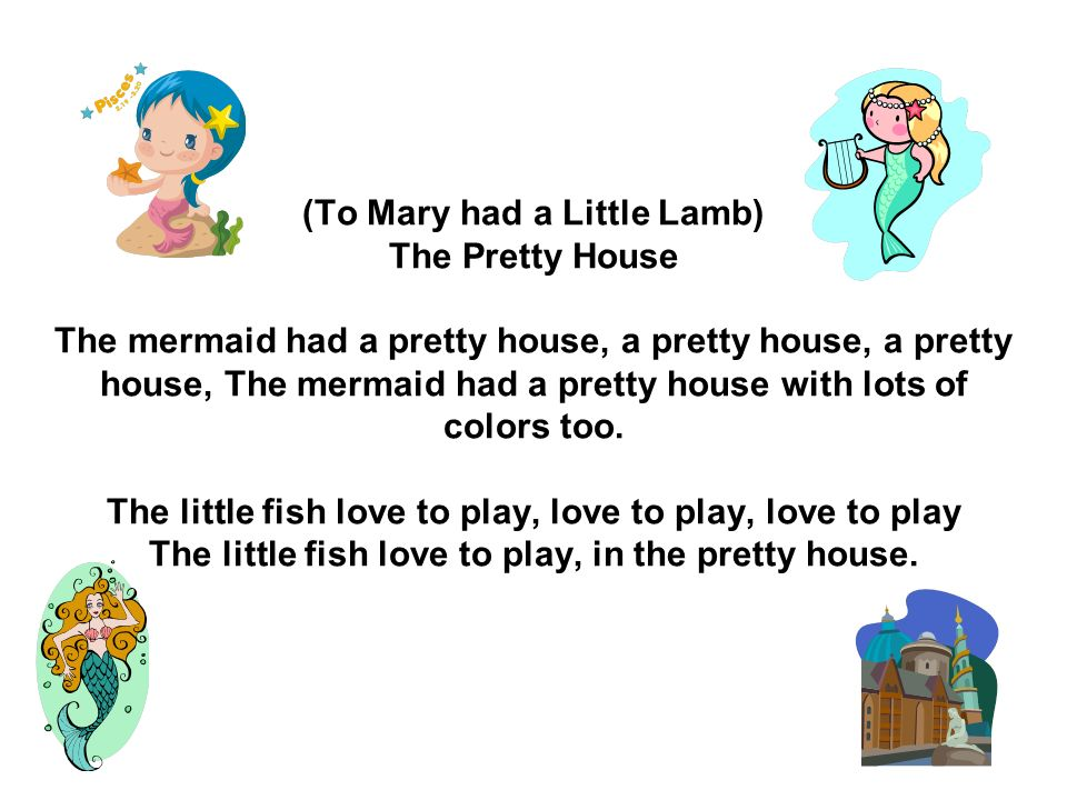 (To Mary had a Little Lamb) The Pretty House The mermaid had a pretty house, a pretty house, a pretty house, The mermaid had a pretty house with lots of colors too.