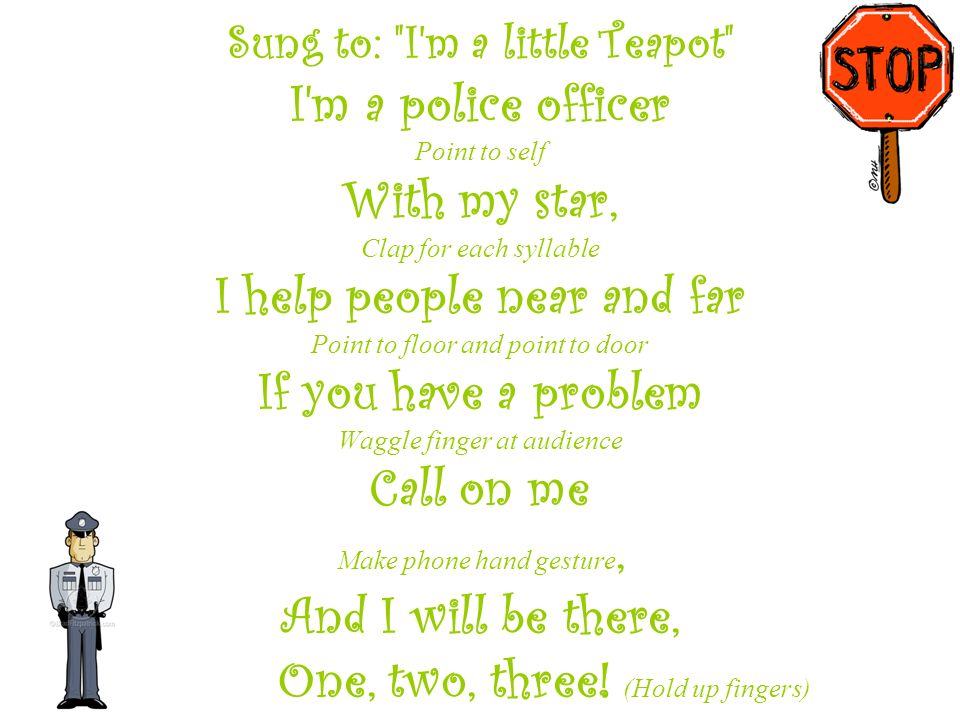 Sung to: I m a little Teapot I m a police officer Point to self With my star, Clap for each syllable I help people near and far Point to floor and point to door If you have a problem Waggle finger at audience Call on me Make phone hand gesture, And I will be there, One, two, three.