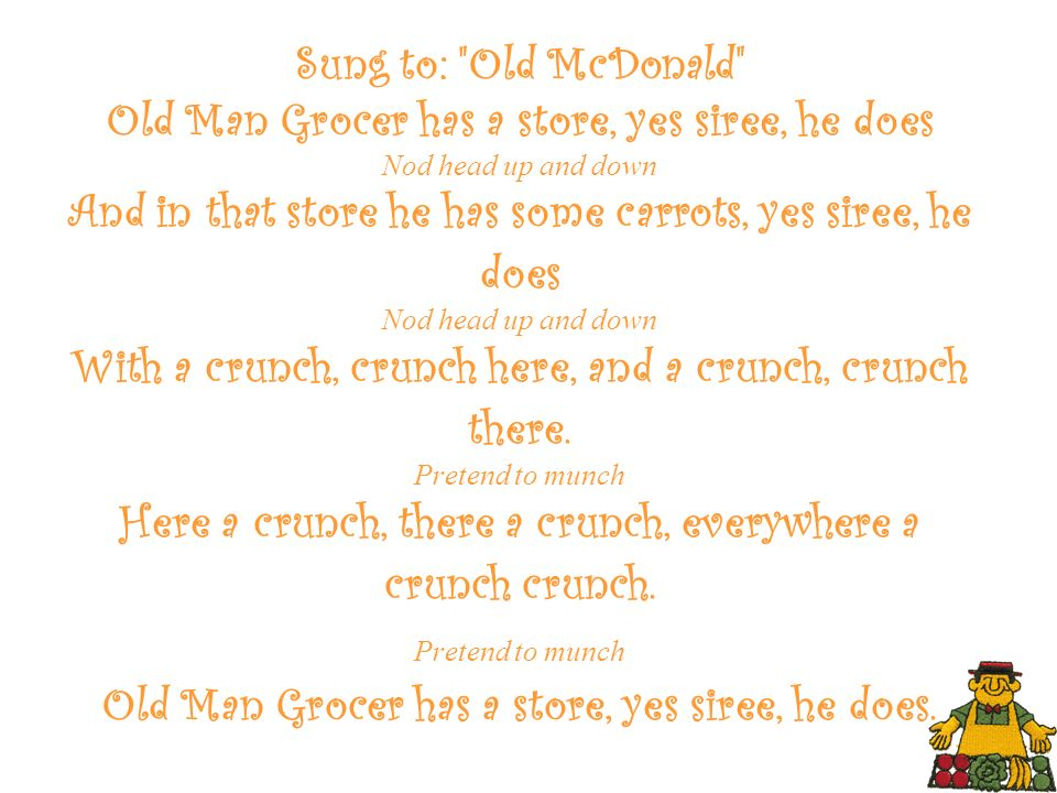 Sung to: Old McDonald Old Man Grocer has a store, yes siree, he does Nod head up and down And in that store he has some carrots, yes siree, he does Nod head up and down With a crunch, crunch here, and a crunch, crunch there.