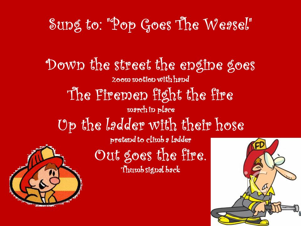 Sung to: Pop Goes The Weasel Down the street the engine goes zoom motion with hand The Firemen fight the fire march in place Up the ladder with their hose pretend to climb a ladder Out goes the fire.