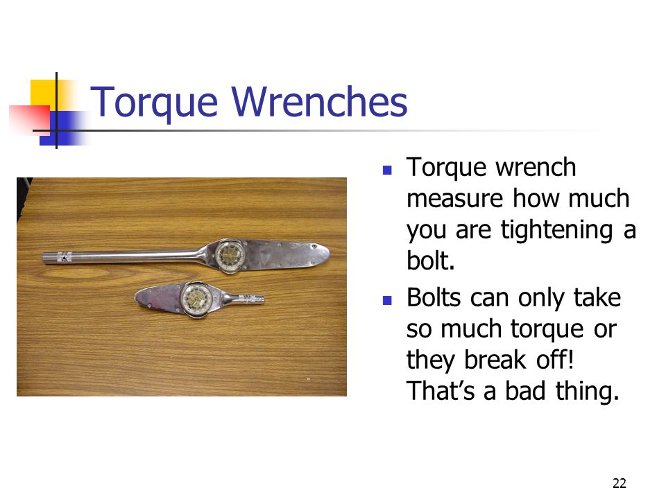 Torque Wrenches Torque wrench measure how much you are tightening a bolt.