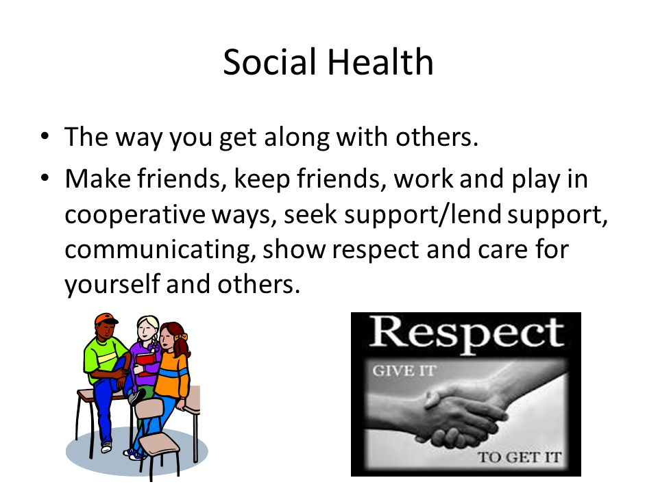 Social Health The way you get along with others.
