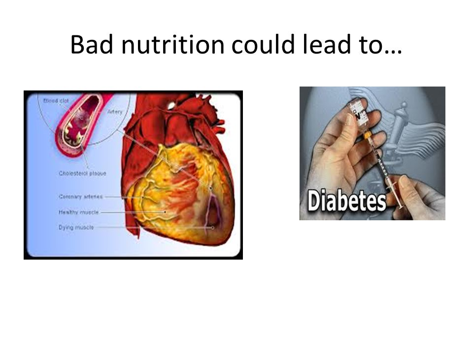 Bad nutrition could lead to…