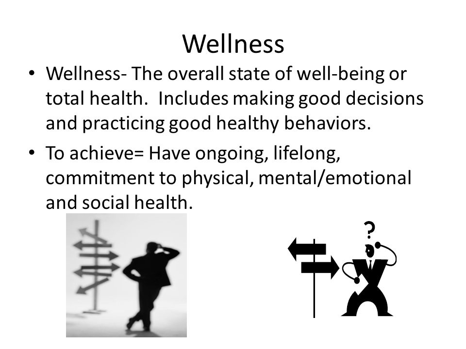 Wellness Wellness- The overall state of well-being or total health. Includes making good decisions and practicing good healthy behaviors.