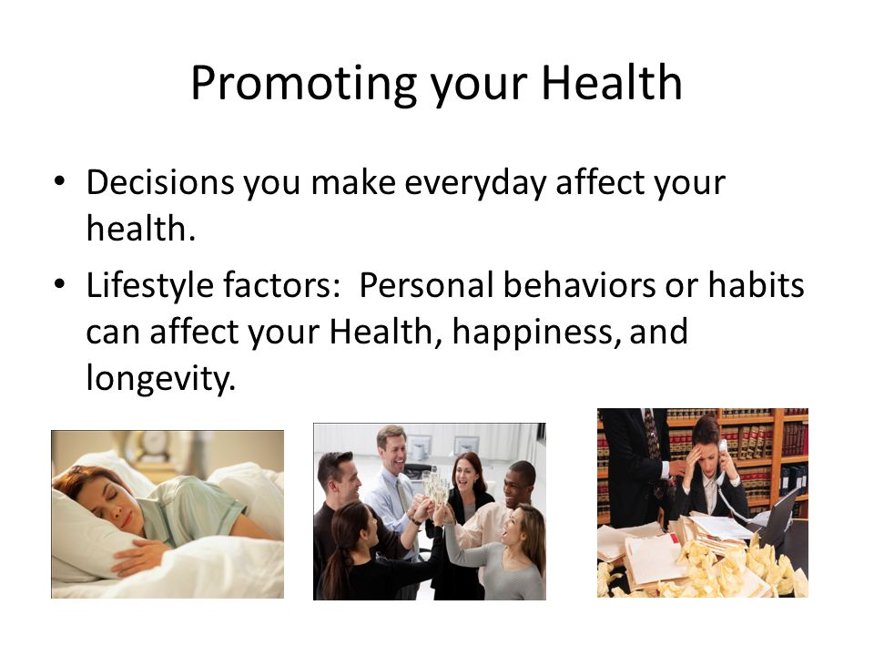 Promoting your Health Decisions you make everyday affect your health.
