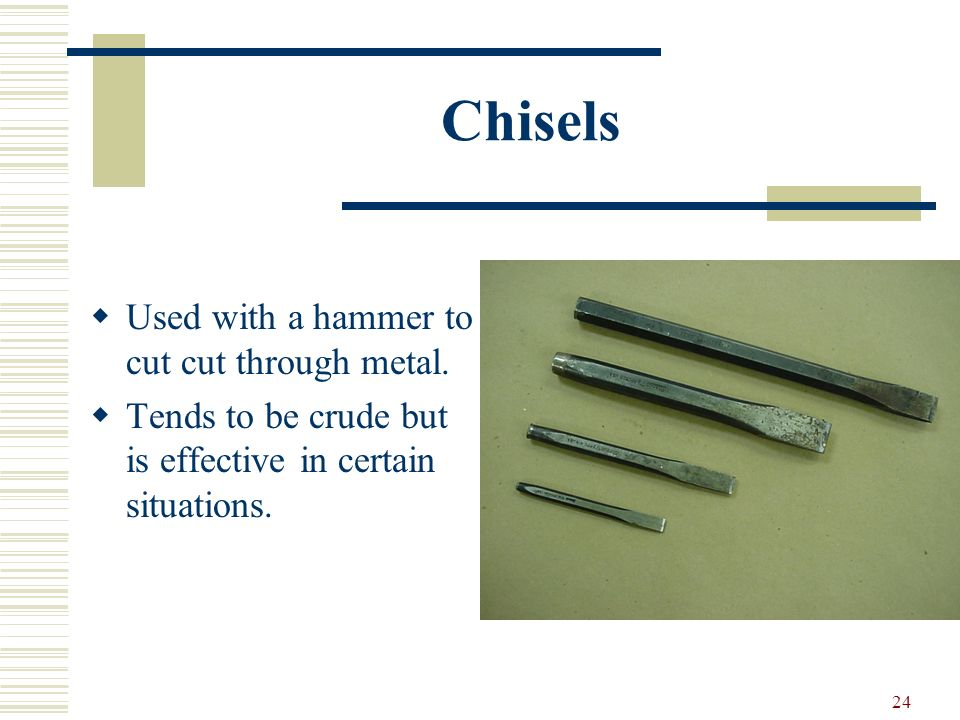 Chisels Used with a hammer to cut cut through metal.