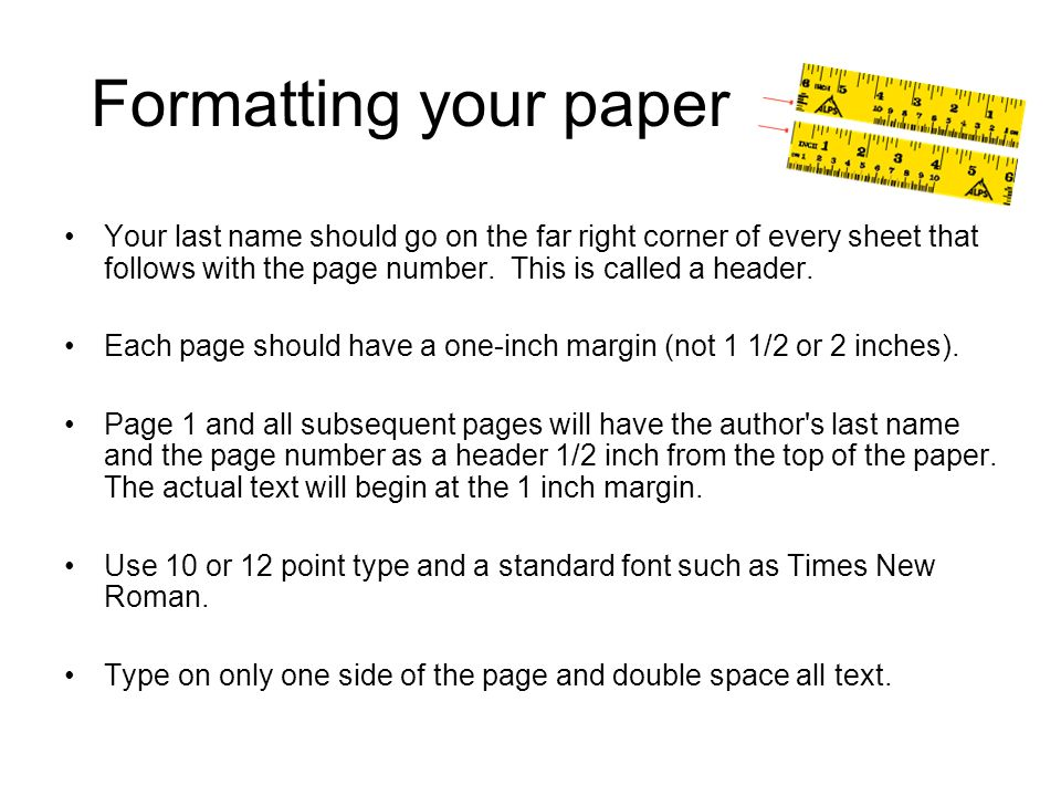 Formatting your paper Your last name should go on the far right corner of every sheet that follows with the page number. This is called a header.
