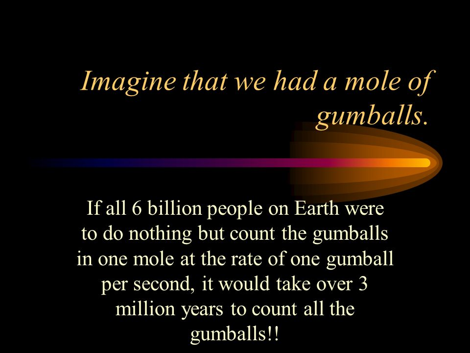 Imagine that we had a mole of gumballs.