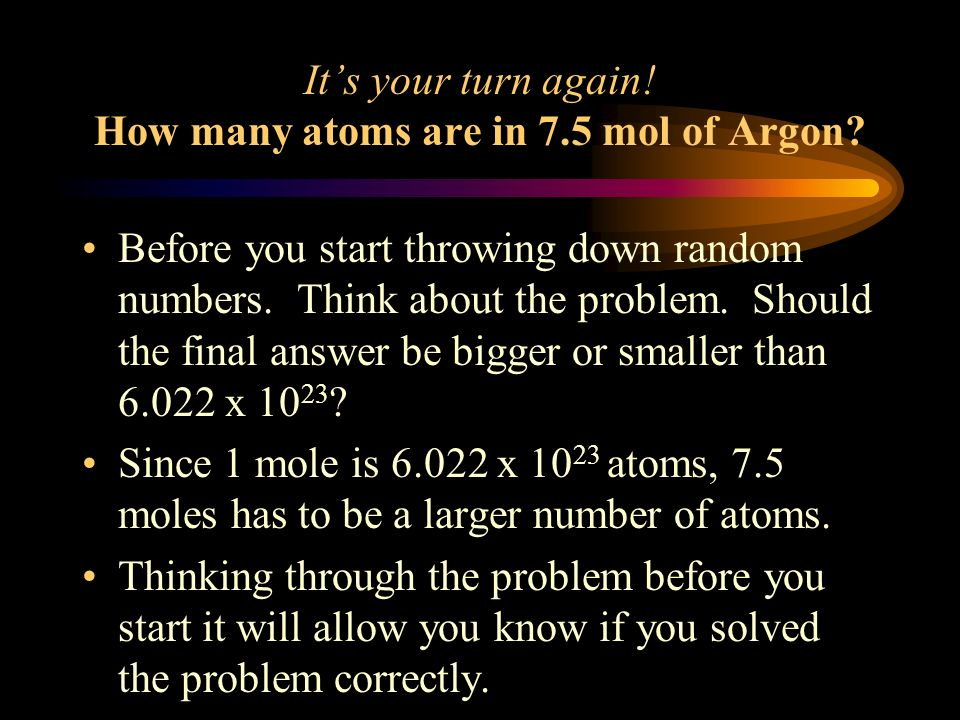 It's your turn again! How many atoms are in 7.5 mol of Argon