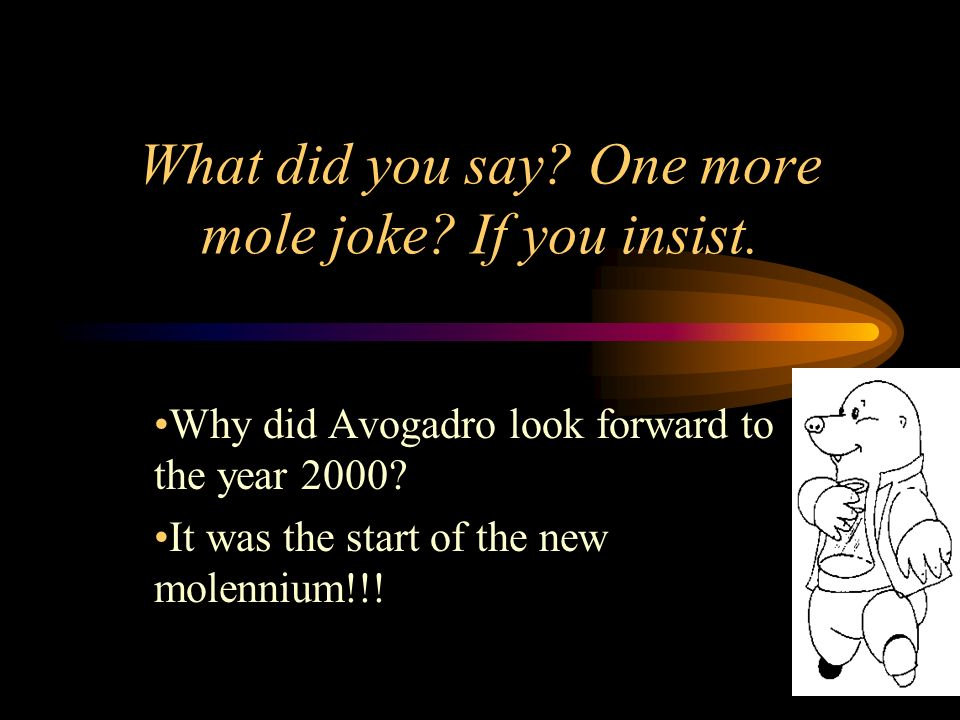 What did you say One more mole joke If you insist.