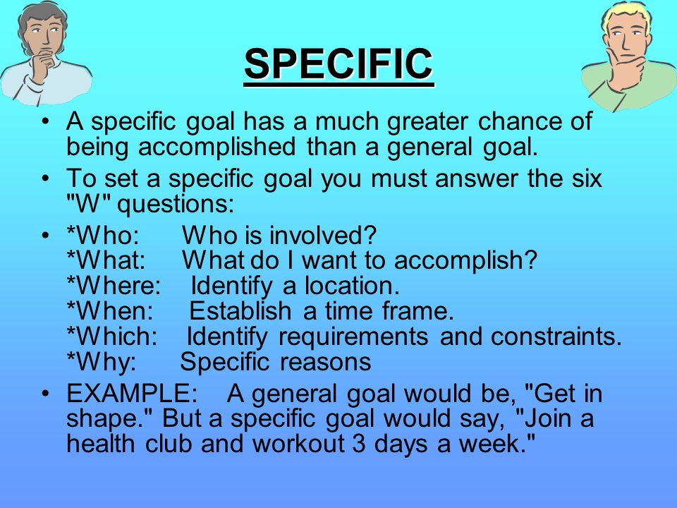 SPECIFICA specific goal has a much greater chance of being accomplished than a general goal.