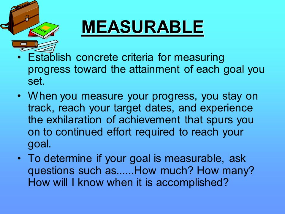 MEASURABLE Establish concrete criteria for measuring progress toward the attainment of each goal you set.