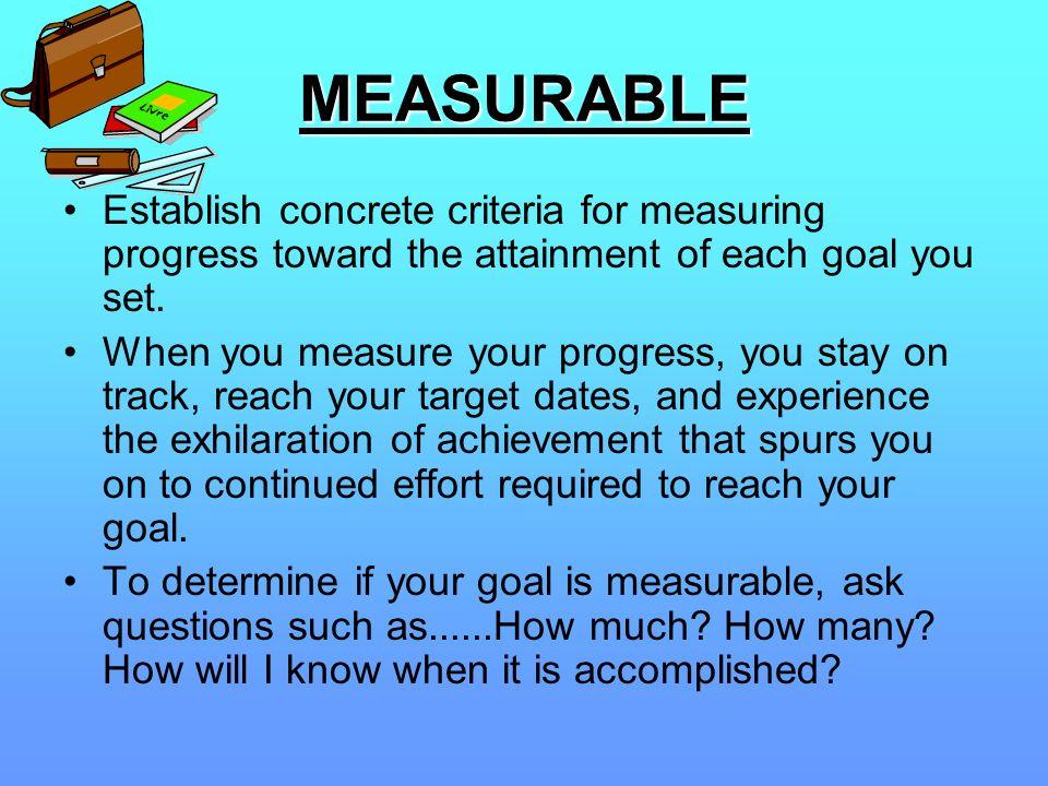 MEASURABLEEstablish concrete criteria for measuring progress toward the attainment of each goal you set.